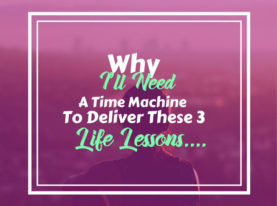 Why I'll Need A Time Machine To Deliver These 3 Valuable Life Lessons…