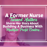 A Former Nurse Turned Author Shares Her Story About Building A Business With Multiple Profit Centers….