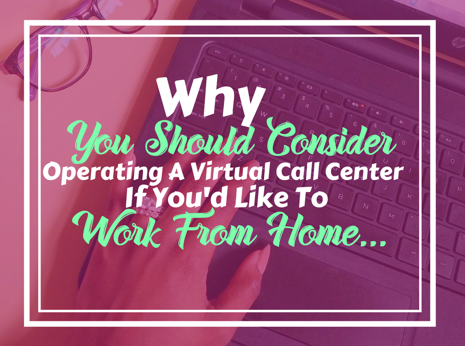 Why Operating A Virtual Call Center May Be The Perfect Solution For People Looking To Work From Home…