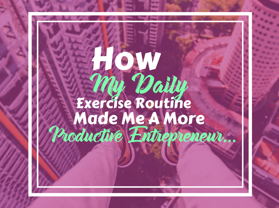 How My Daily Exercise Routine Made Me A More Productive Entrepreneur