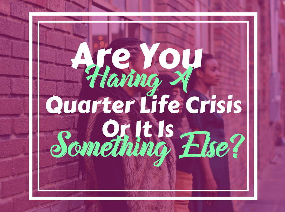 Are You Having a Quarter Life Crisis or Is It Something Else?