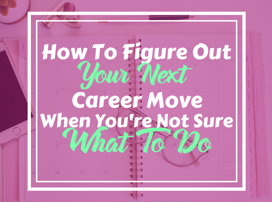 How To Figure Out Your Next Career Move When You're Not Sure What You Want