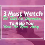 3 Must Watch Ted Talks On Depression To Help You Climb Your Way Out Of A Nasty Funk…