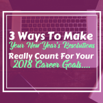 3 Ways To Make Your New Year's Resolutions Really Count for Your 2018 Career Goals…